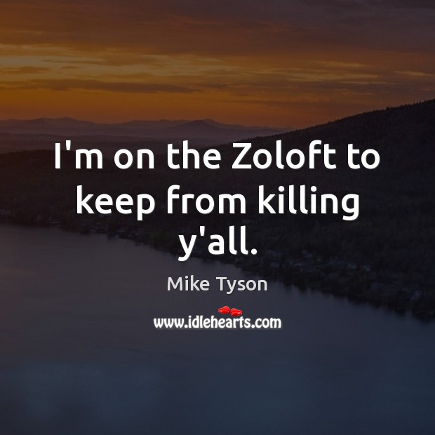 I'm on the Zoloft to keep from killing y'all. Image