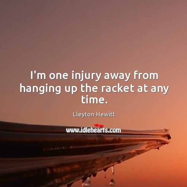 I'm one injury away from hanging up the racket at any time. Image
