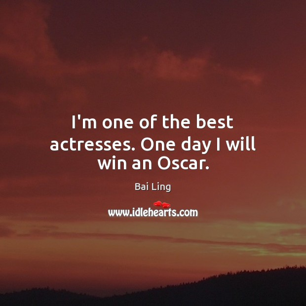 Image, I'm one of the best actresses. One day I will win an Oscar.