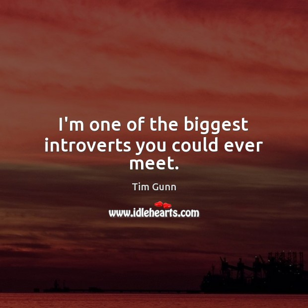 I'm one of the biggest introverts you could ever meet. Image