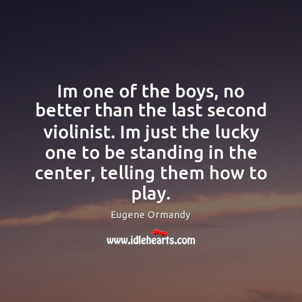 Im one of the boys, no better than the last second violinist. Image