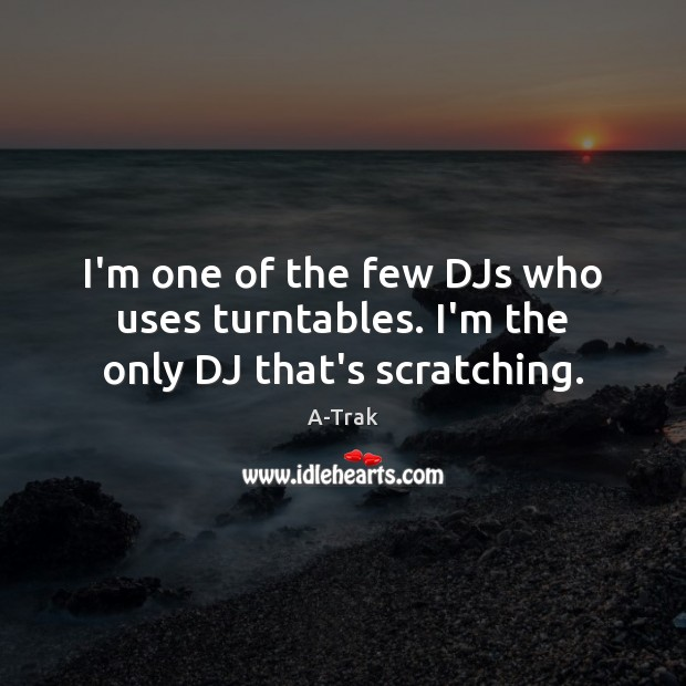 I'm one of the few DJs who uses turntables. I'm the only DJ that's scratching. Image