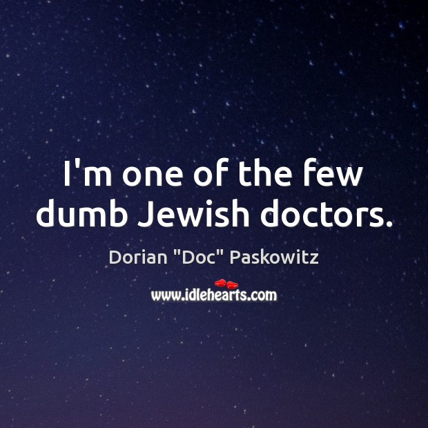 I'm one of the few dumb Jewish doctors. Image