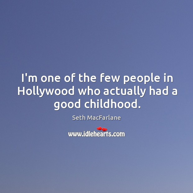 I'm one of the few people in Hollywood who actually had a good childhood. Seth MacFarlane Picture Quote