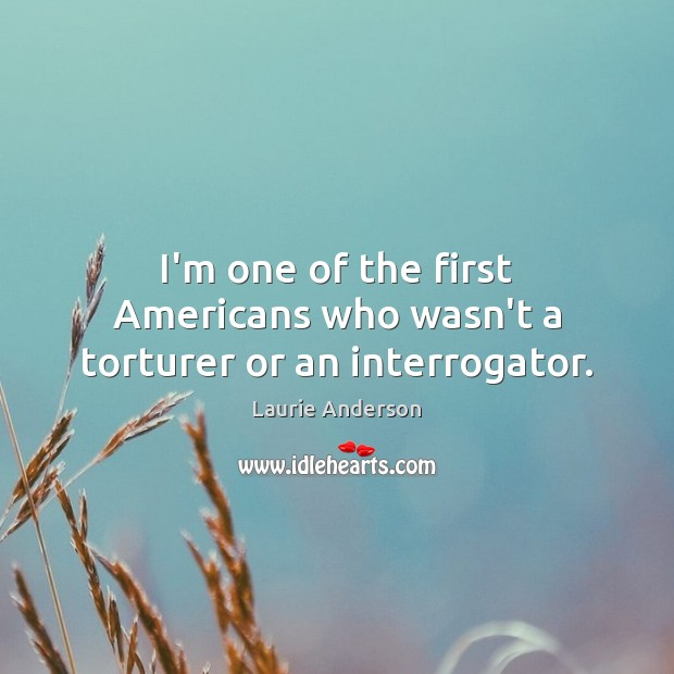 I'm one of the first Americans who wasn't a torturer or an interrogator. Laurie Anderson Picture Quote