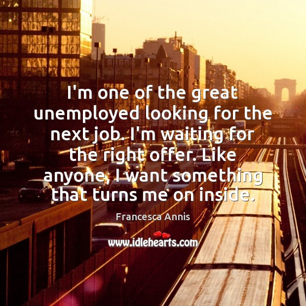 I'm one of the great unemployed looking for the next job. I'm Francesca Annis Picture Quote