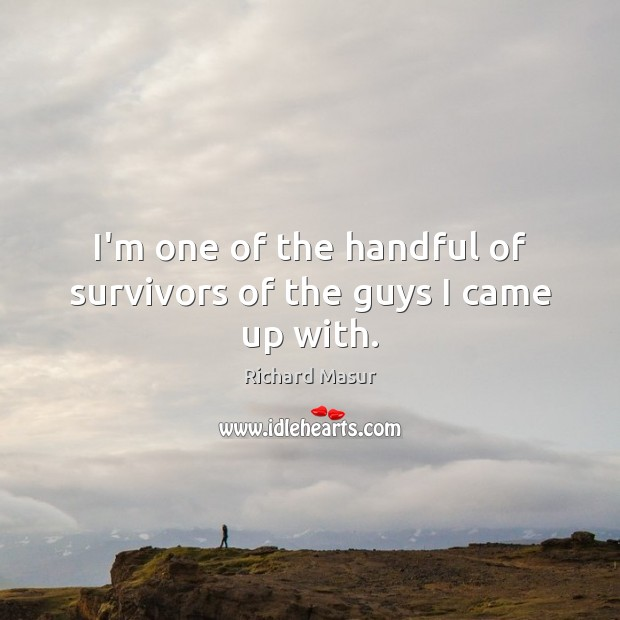 I'm one of the handful of survivors of the guys I came up with. Image