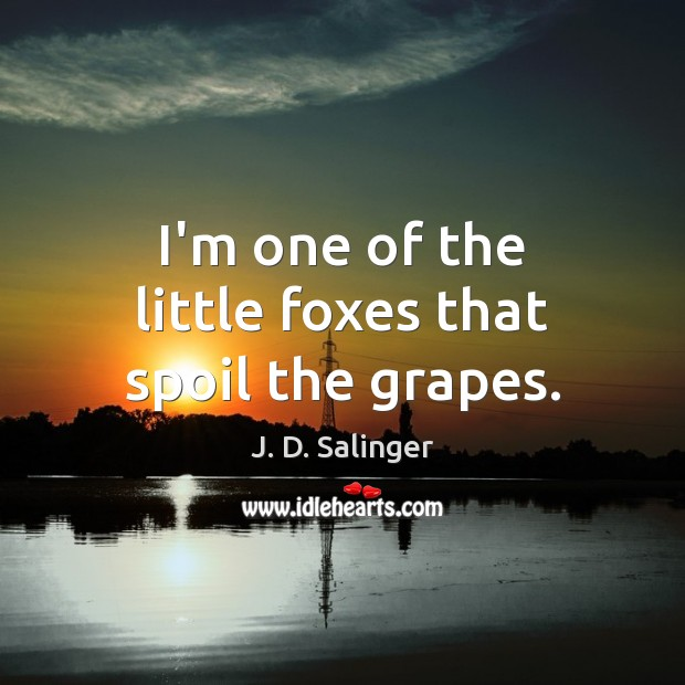 I'm one of the little foxes that spoil the grapes. J. D. Salinger Picture Quote