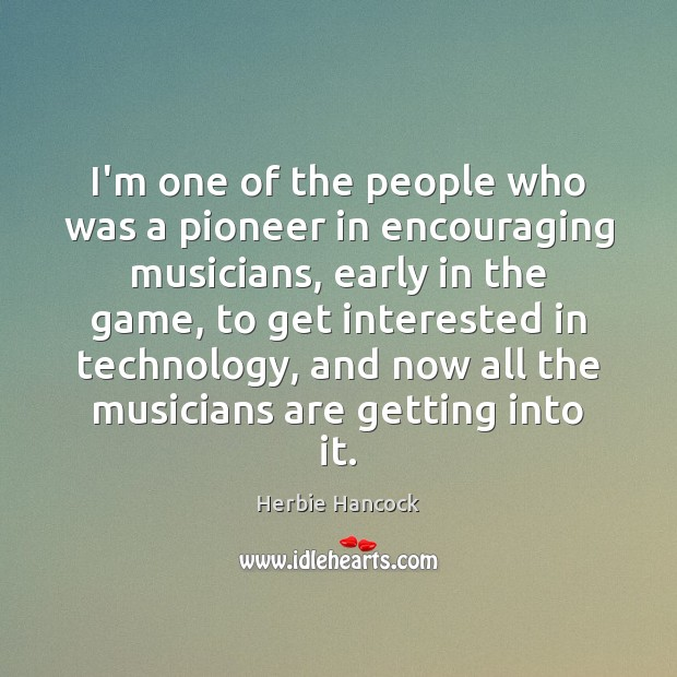 Image, I'm one of the people who was a pioneer in encouraging musicians,