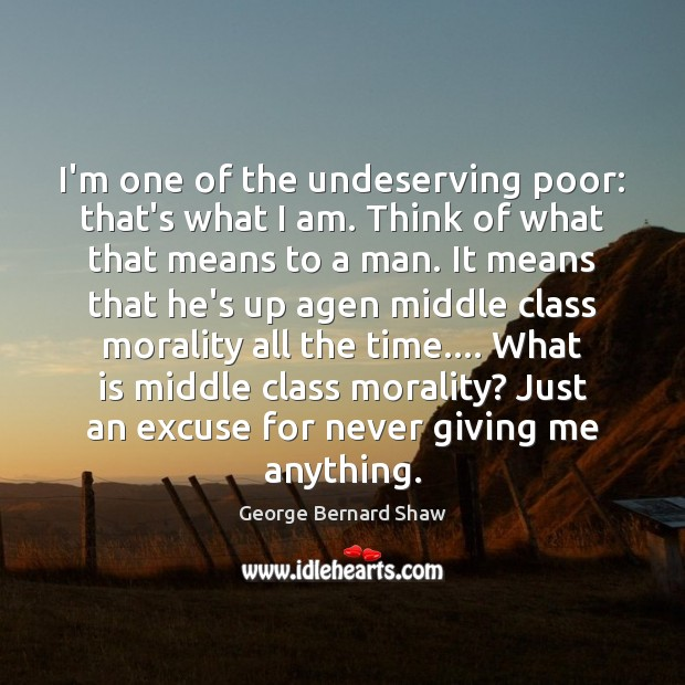 Image, I'm one of the undeserving poor: that's what I am. Think of