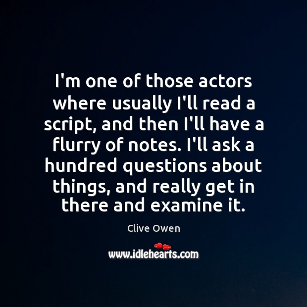 I'm one of those actors where usually I'll read a script, and Clive Owen Picture Quote