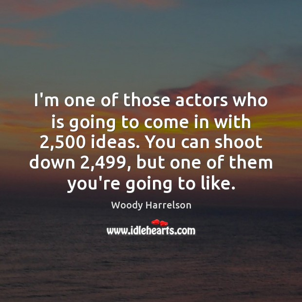 Image, I'm one of those actors who is going to come in with 2,500