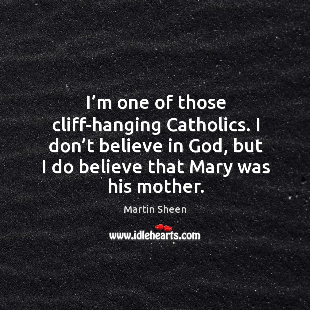 I'm one of those cliff-hanging catholics. I don't believe in God, but I do believe that mary was his mother. Image