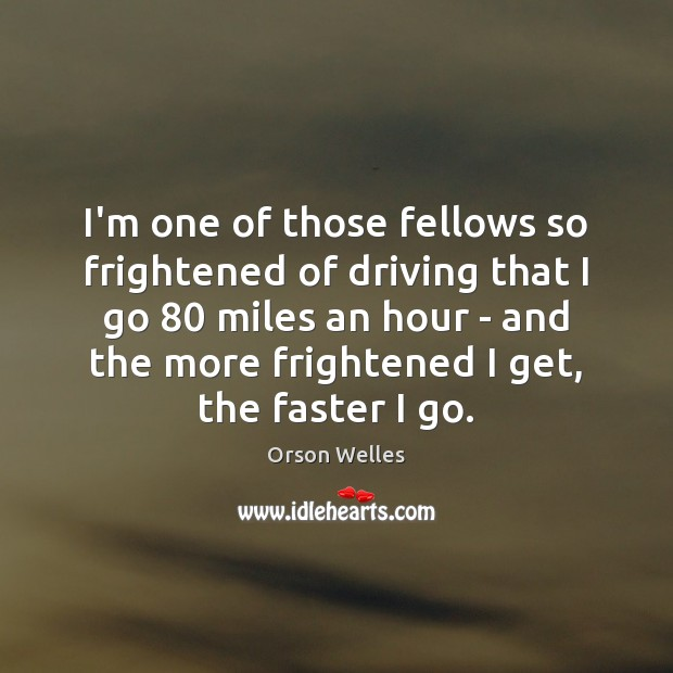 I'm one of those fellows so frightened of driving that I go 80 Orson Welles Picture Quote