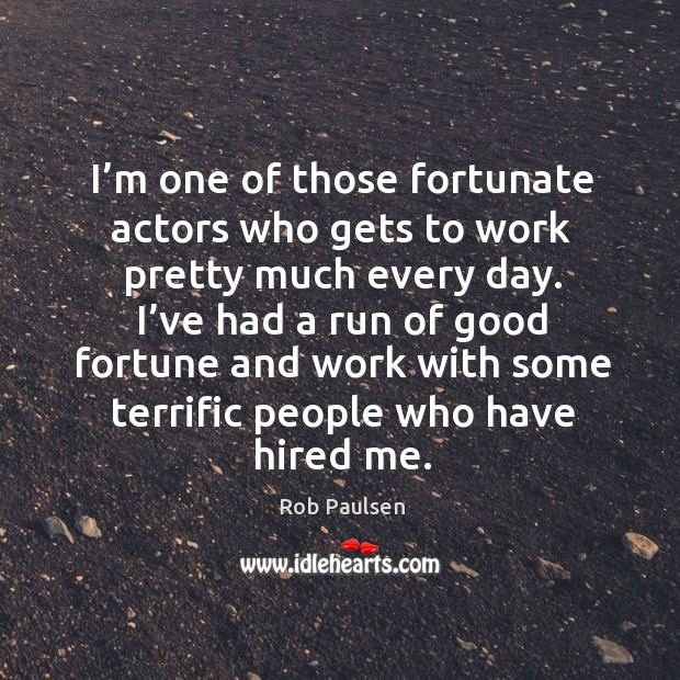 I'm one of those fortunate actors who gets to work pretty much every day. Image