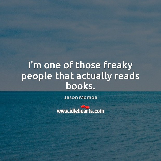 I'm one of those freaky people that actually reads books. Image