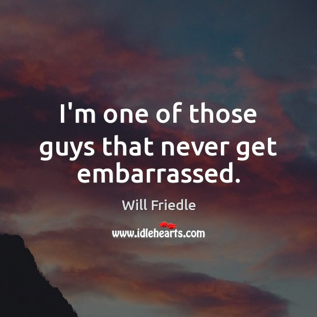 I'm one of those guys that never get embarrassed. Will Friedle Picture Quote