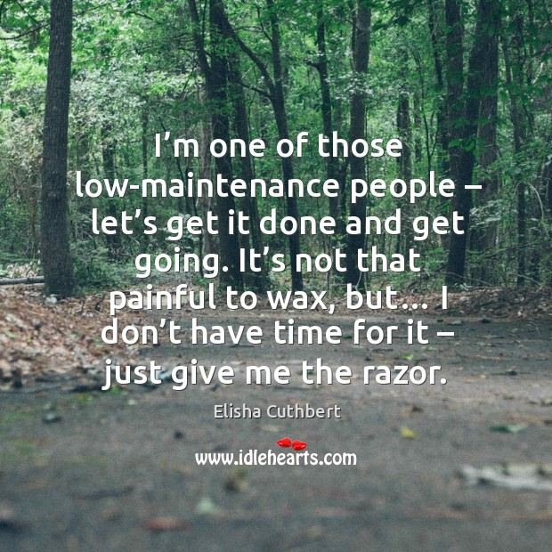 I'm one of those low-maintenance people – let's get it done and get going. Elisha Cuthbert Picture Quote