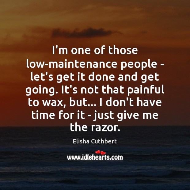 I'm one of those low-maintenance people – let's get it done and Elisha Cuthbert Picture Quote