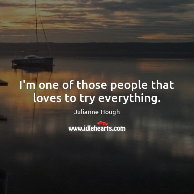 I'm one of those people that loves to try everything. Julianne Hough Picture Quote