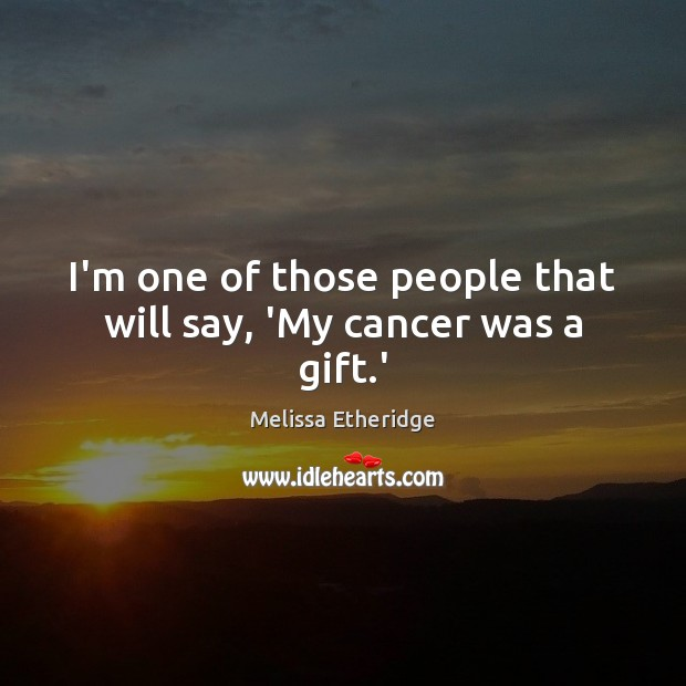I'm one of those people that will say, 'My cancer was a gift.' Melissa Etheridge Picture Quote