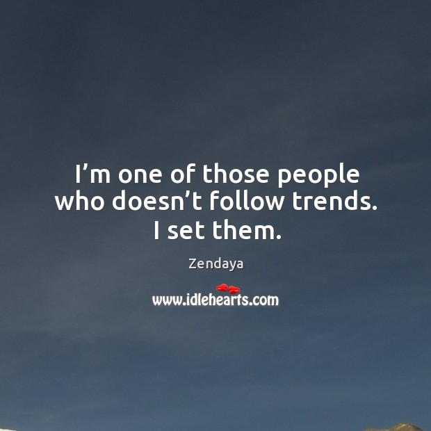 I'm one of those people who doesn't follow trends. I set them. Image