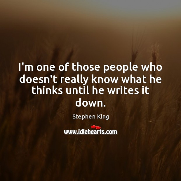 I'm one of those people who doesn't really know what he thinks until he writes it down. Stephen King Picture Quote