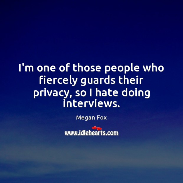 I'm one of those people who fiercely guards their privacy, so I hate doing interviews. Image