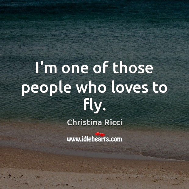 I'm one of those people who loves to fly. Christina Ricci Picture Quote