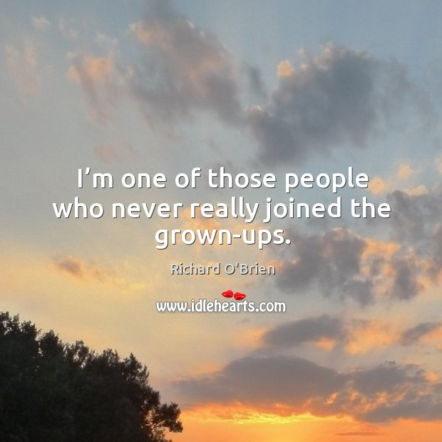 I'm one of those people who never really joined the grown-ups. Richard O'Brien Picture Quote