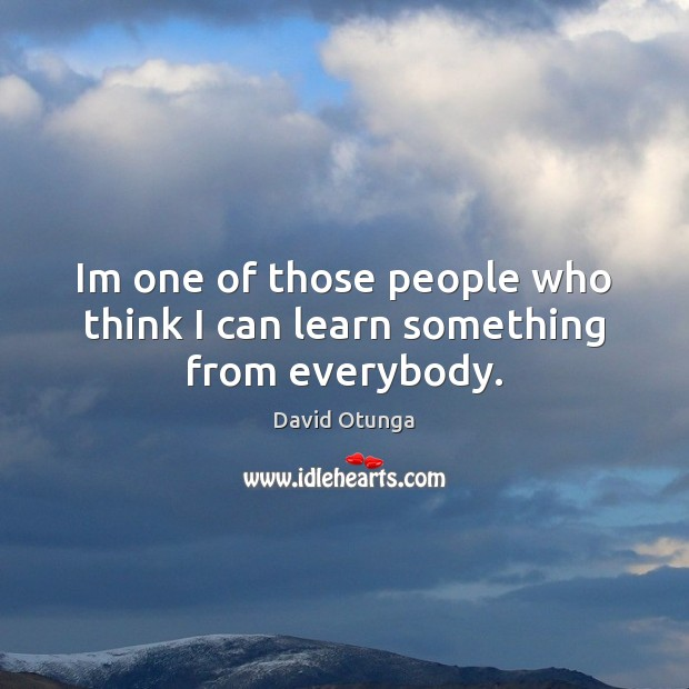 Im one of those people who think I can learn something from everybody. David Otunga Picture Quote