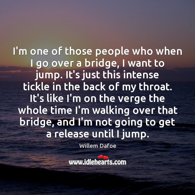 I'm one of those people who when I go over a bridge, Willem Dafoe Picture Quote