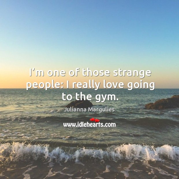 I'm one of those strange people: I really love going to the gym. Julianna Margulies Picture Quote