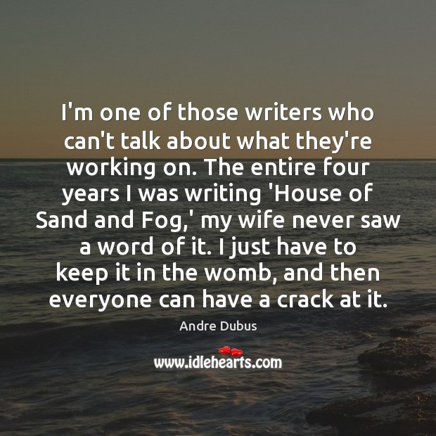 I'm one of those writers who can't talk about what they're working Andre Dubus Picture Quote