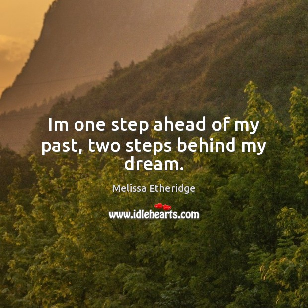 Im one step ahead of my past, two steps behind my dream. Melissa Etheridge Picture Quote
