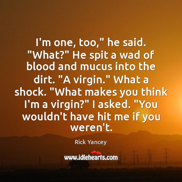 "I'm one, too,"" he said. ""What?"" He spit a wad of blood Rick Yancey Picture Quote"