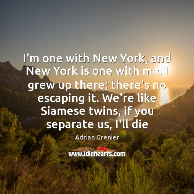 Image, I'm one with New York, and New York is one with me.