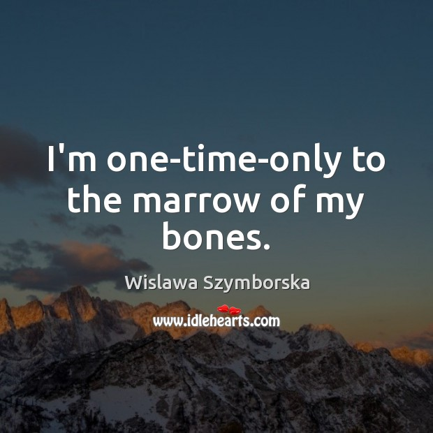 I'm one-time-only to the marrow of my bones. Wislawa Szymborska Picture Quote