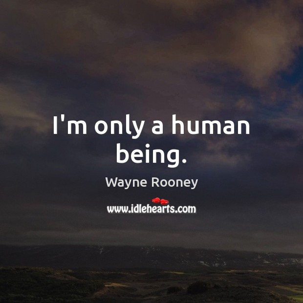 I'm only a human being. Wayne Rooney Picture Quote