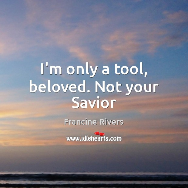 I'm only a tool, beloved. Not your Savior Image