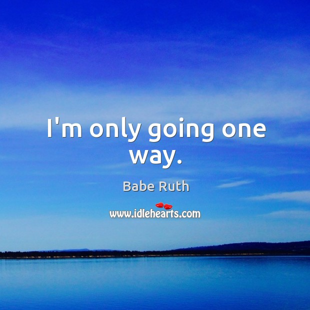 I'm only going one way. Babe Ruth Picture Quote