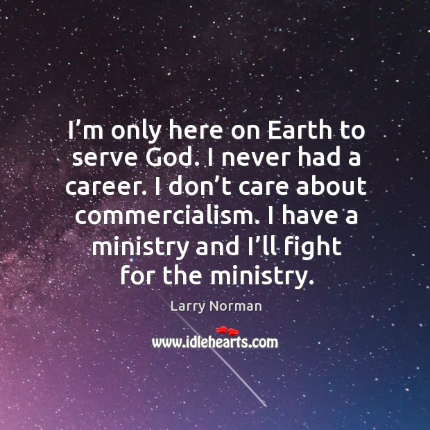 I'm only here on earth to serve God. I never had a career. Image