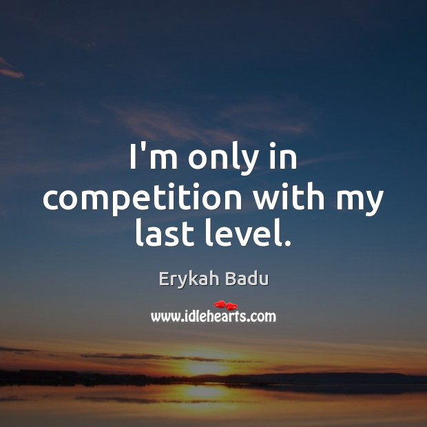 I'm only in competition with my last level. Erykah Badu Picture Quote