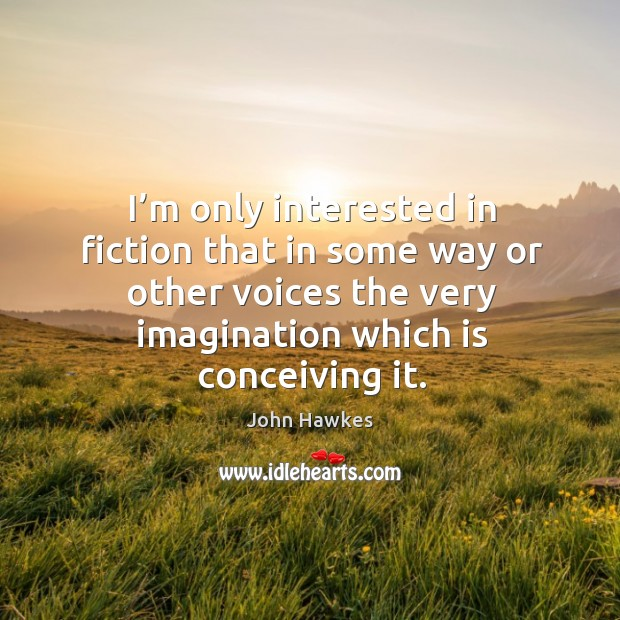 I'm only interested in fiction that in some way or other voices the very imagination which is conceiving it. John Hawkes Picture Quote