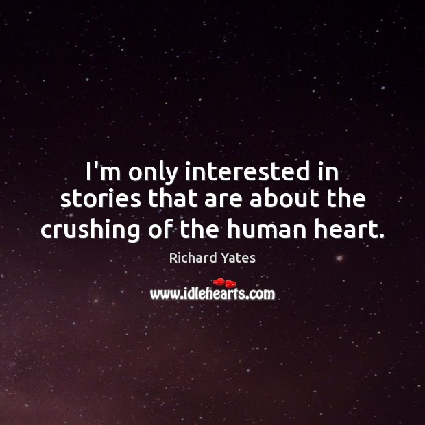 I'm only interested in stories that are about the crushing of the human heart. Richard Yates Picture Quote