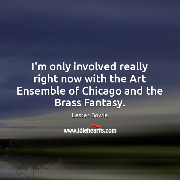 Image, I'm only involved really right now with the Art Ensemble of Chicago and the Brass Fantasy.