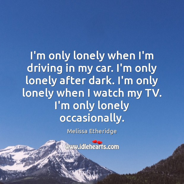 I'm only lonely when I'm driving in my car. I'm only lonely Image