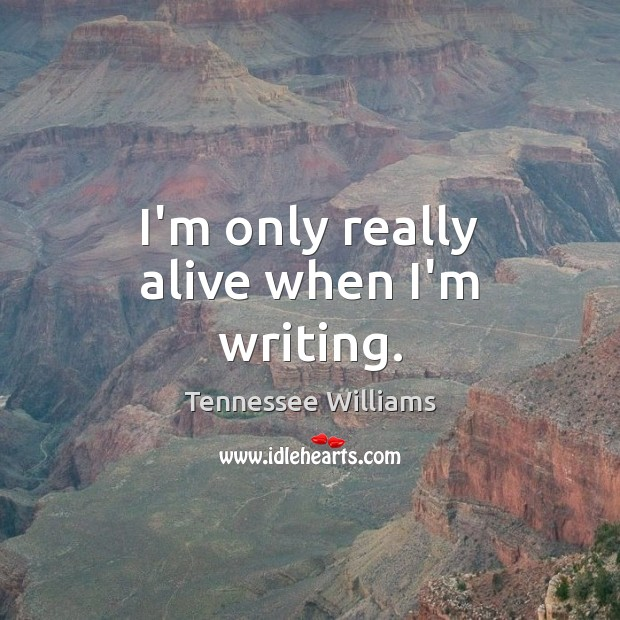 I'm only really alive when I'm writing. Tennessee Williams Picture Quote