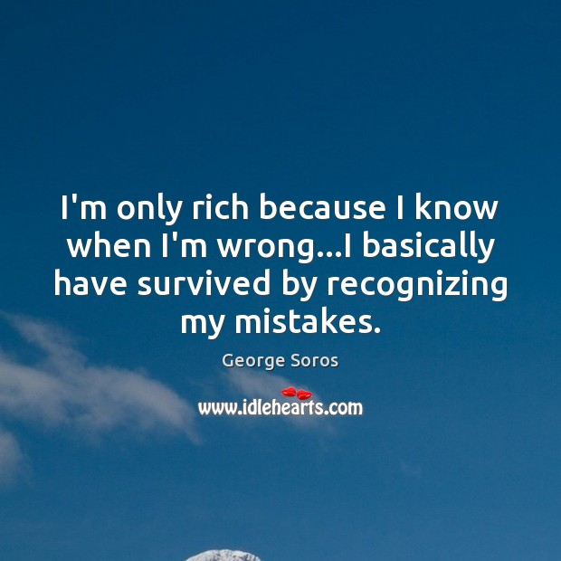 I'm only rich because I know when I'm wrong…I basically have George Soros Picture Quote