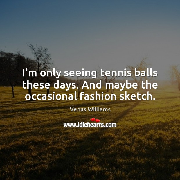 I'm only seeing tennis balls these days. And maybe the occasional fashion sketch. Venus Williams Picture Quote